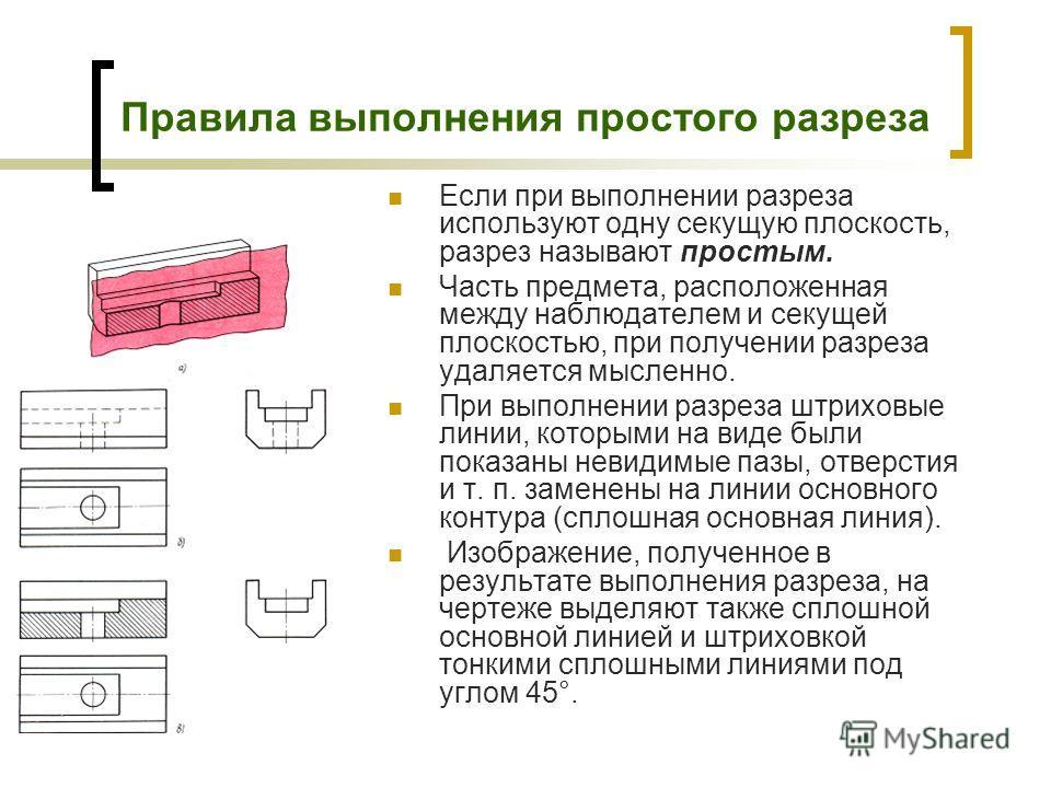 Правила выполнения простого разреза Если при выполнении разреза используют одну секущую плоскость, разрез называют простым. Часть предмета, расположенная между наблюдателем и секущей плоскостью, при получении разреза удаляется мысленно. При выполнени