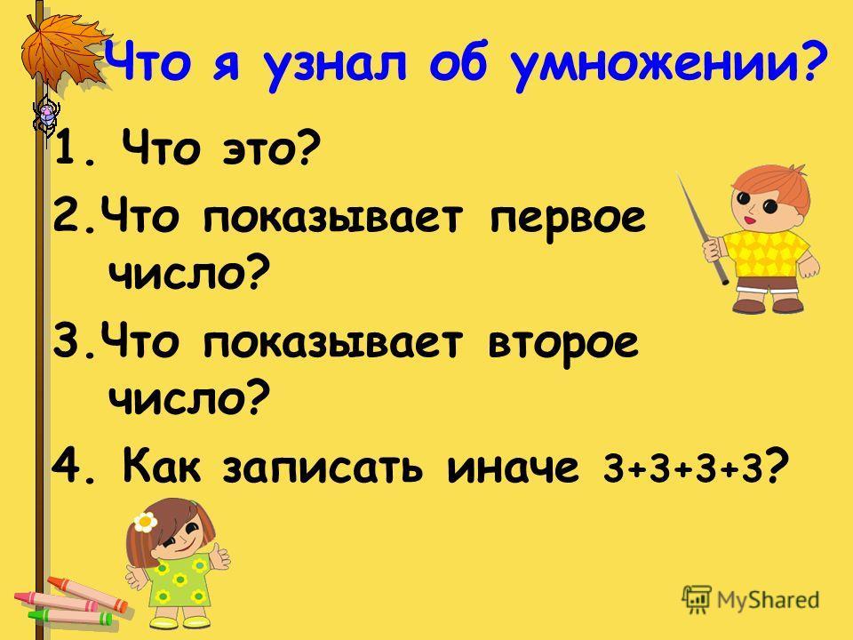 Что я узнал об умножении? 1. Что это? 2.Что показывает первое число? 3.Что показывает второе число? 4. Как записать иначе 3+3+3+3 ?