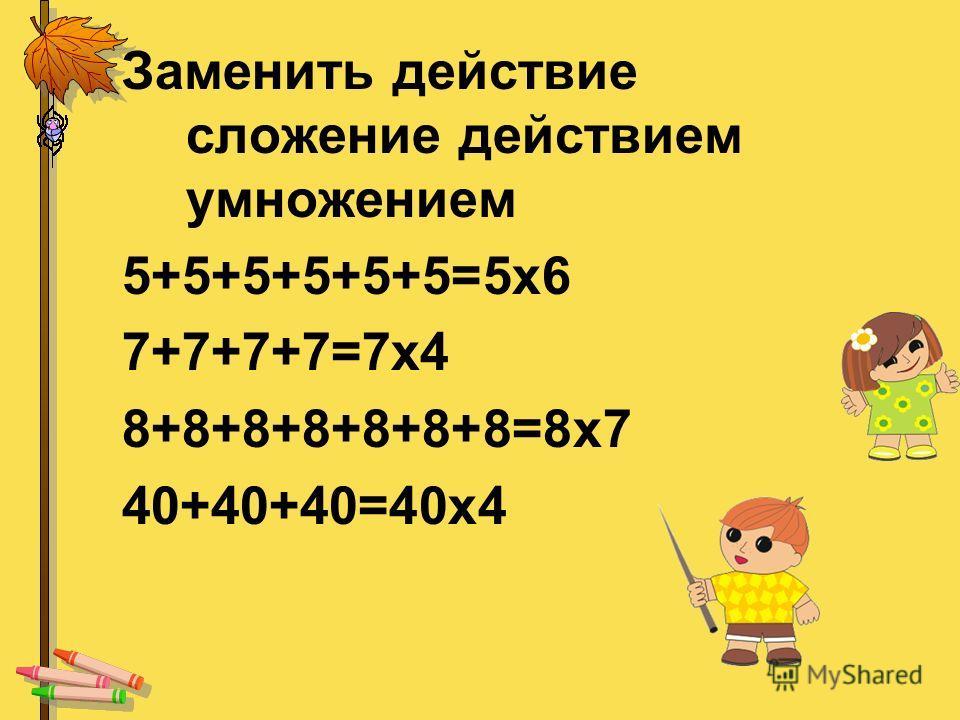 Заменить действие сложение действием умножением 5+5+5+5+5+5=5х6 7+7+7+7=7х4 8+8+8+8+8+8+8=8х7 40+40+40=40х4