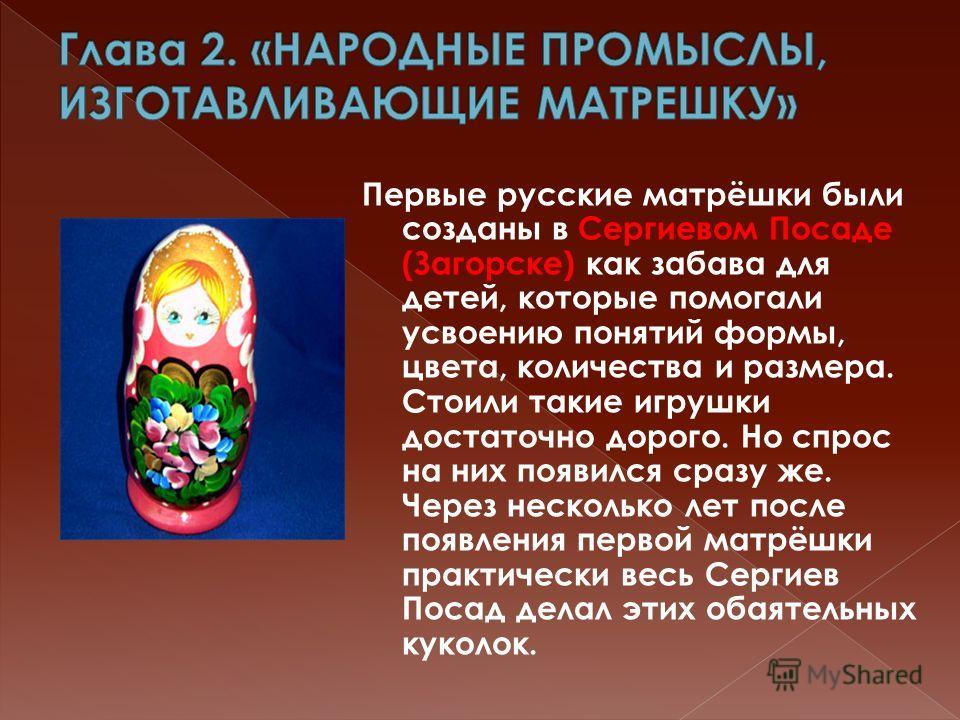 Первые русские матрёшки были созданы в Сергиевом Посаде (Загорске) как забава для детей, которые помогали усвоению понятий формы, цвета, количества и размера. Стоили такие игрушки достаточно дорого. Но спрос на них появился сразу же. Через несколько