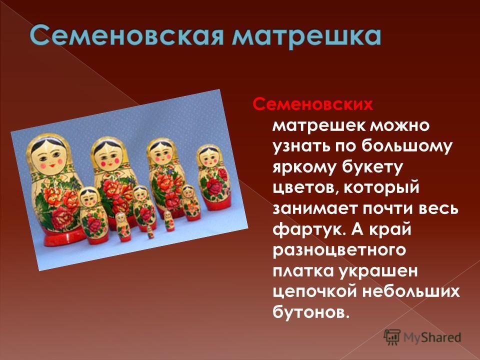 Семеновских матрешек можно узнать по большому яркому букету цветов, который занимает почти весь фартук. А край разноцветного платка украшен цепочкой небольших бутонов.