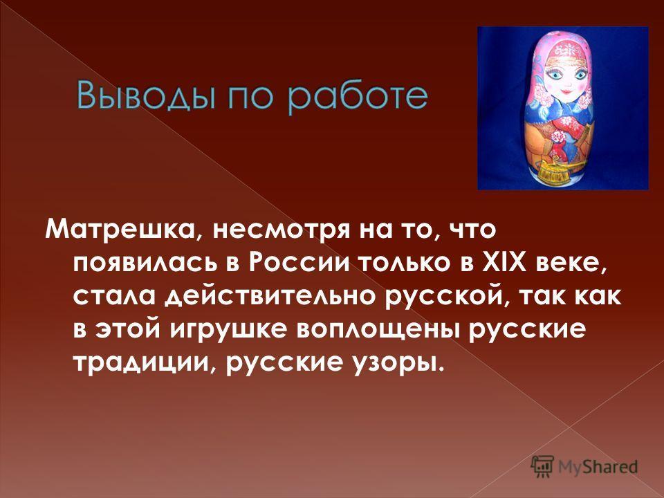 Матрешка, несмотря на то, что появилась в России только в XIX веке, стала действительно русской, так как в этой игрушке воплощены русские традиции, русские узоры.
