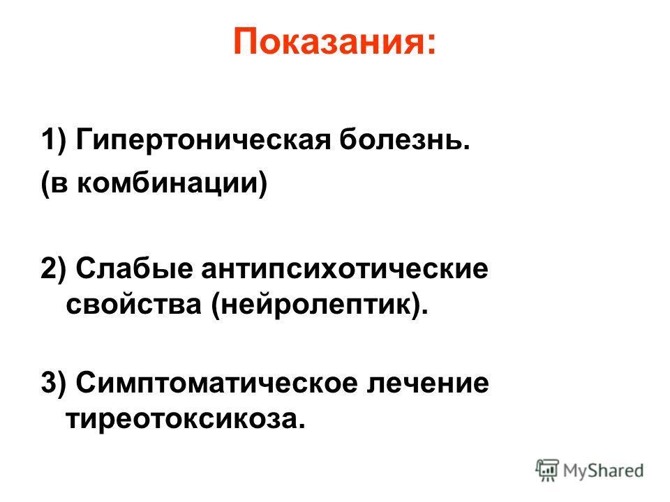 Показания: 1) Гипертоническая болезнь. (в комбинации) 2) Слабые антипсихотические свойства (нейролептик). 3) Симптоматическое лечение тиреотоксикоза.