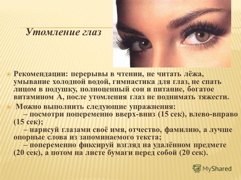 Утомление глаз Рекомендации: перерывы в чтении, не читать лёжа, умывание холодной водой, гимнастика для глаз, не спать лицом в подушку, полноценный сон и питание, богатое витамином А, после утомления глаз не поднимать тяжести. Можно выполнить следующ