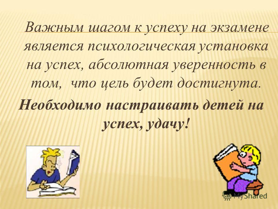 Важным шагом к успеху на экзамене является психологическая установка на успех, абсолютная уверенность в том, что цель будет достигнута. Необходимо настраивать детей на успех, удачу!