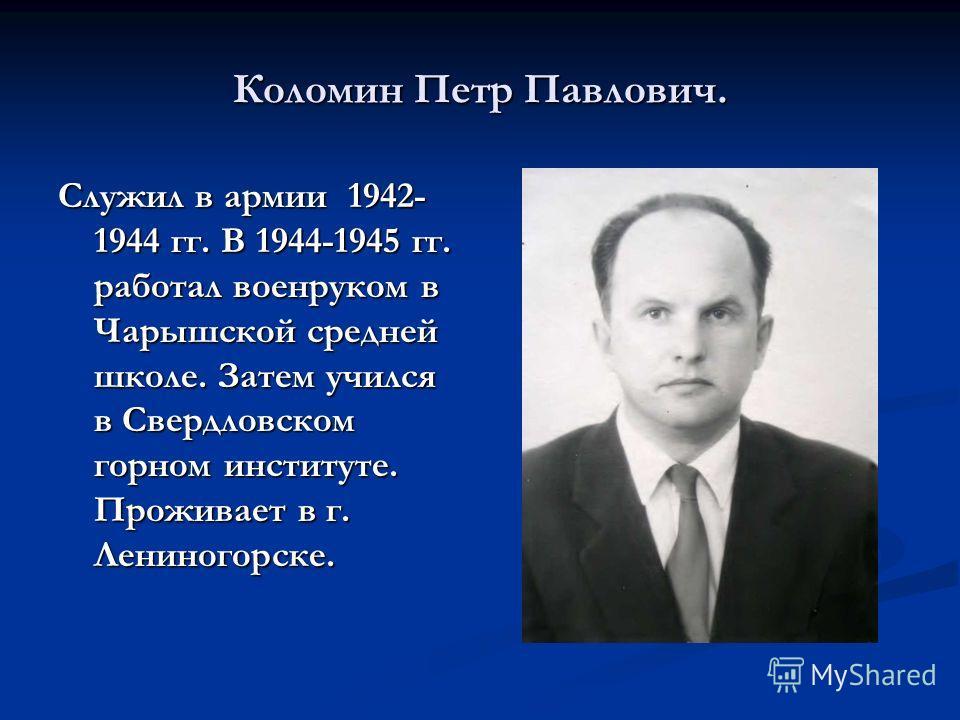 Коломин Петр Павлович. Служил в армии 1942- 1944 гг. В 1944-1945 гг. работал военруком в Чарышской средней школе. Затем учился в Свердловском горном институте. Проживает в г. Лениногорске.