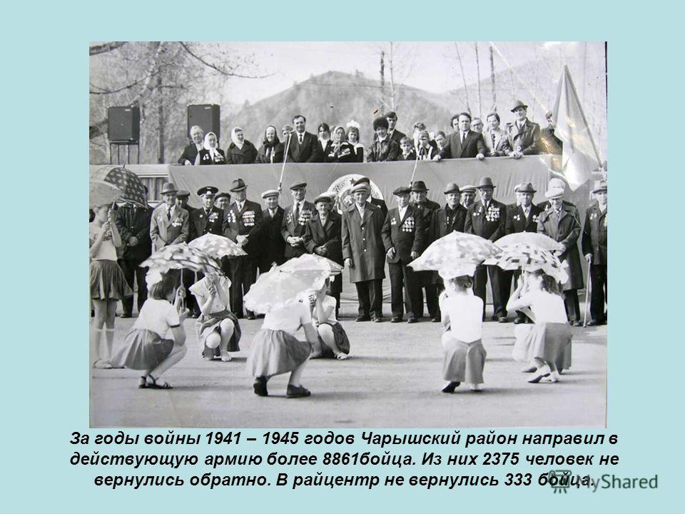 За годы войны 1941 – 1945 годов Чарышский район направил в действующую армию более 8861бойца. Из них 2375 человек не вернулись обратно. В райцентр не вернулись 333 бойца.