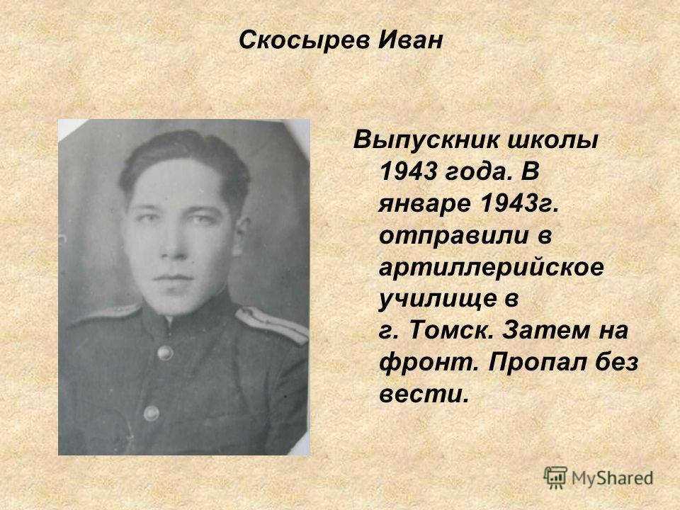 Скосырев Иван Выпускник школы 1943 года. В январе 1943г. отправили в артиллерийское училище в г. Томск. Затем на фронт. Пропал без вести.
