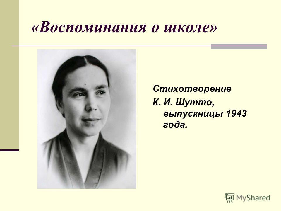«Воспоминания о школе» Стихотворение К. И. Шутто, выпускницы 1943 года.