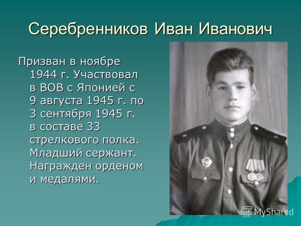 Серебренников Иван Иванович Призван в ноябре 1944 г. Участвовал в ВОВ с Японией с 9 августа 1945 г. по 3 сентября 1945 г. в составе 33 стрелкового полка. Младший сержант. Награжден орденом и медалями.