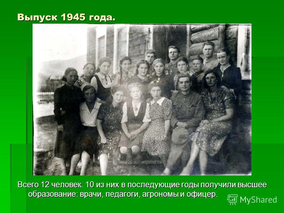 Выпуск 1945 года. Всего 12 человек. 10 из них в последующие годы получили высшее образование: врачи, педагоги, агрономы и офицер.