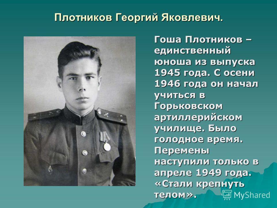 Плотников Георгий Яковлевич. Гоша Плотников – единственный юноша из выпуска 1945 года. С осени 1946 года он начал учиться в Горьковском артиллерийском училище. Было голодное время. Перемены наступили только в апреле 1949 года. «Стали крепнуть телом».