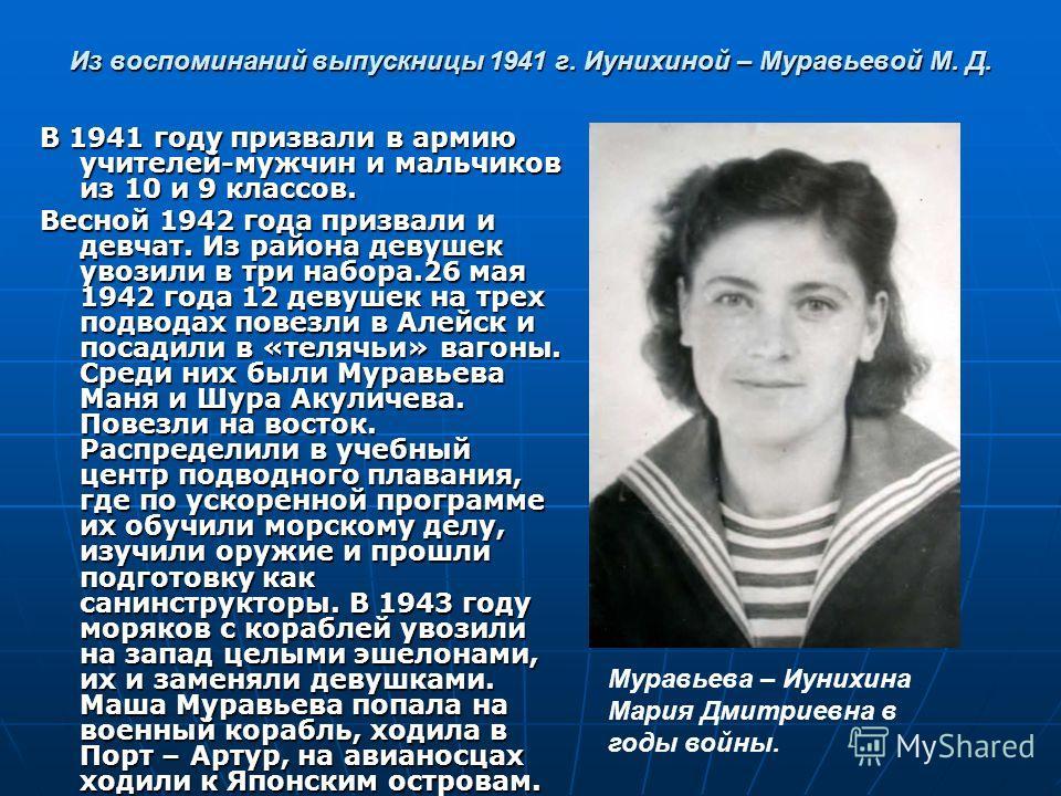 Из воспоминаний выпускницы 1941 г. Иунихиной – Муравьевой М. Д. В 1941 году призвали в армию учителей-мужчин и мальчиков из 10 и 9 классов. Весной 1942 года призвали и девчат. Из района девушек увозили в три набора.26 мая 1942 года 12 девушек на трех