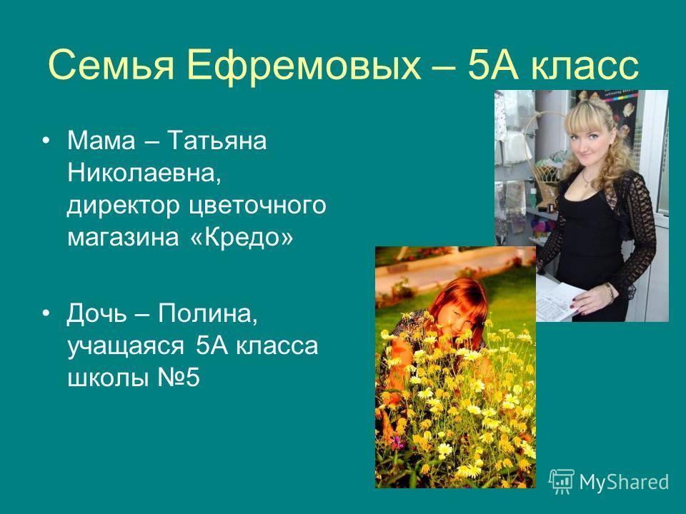 Семья Ефремовых – 5А класс Мама – Татьяна Николаевна, директор цветочного магазина «Кредо» Дочь – Полина, учащаяся 5А класса школы 5