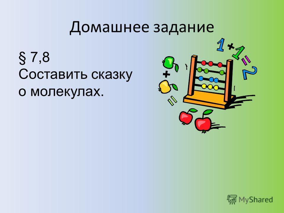 Домашнее задание § 7,8 Составить сказку о молекулах.
