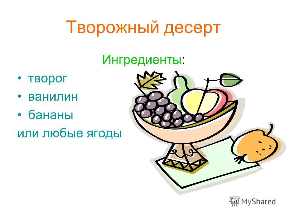 Творожный десерт Ингредиенты: творог ванилин бананы или любые ягоды