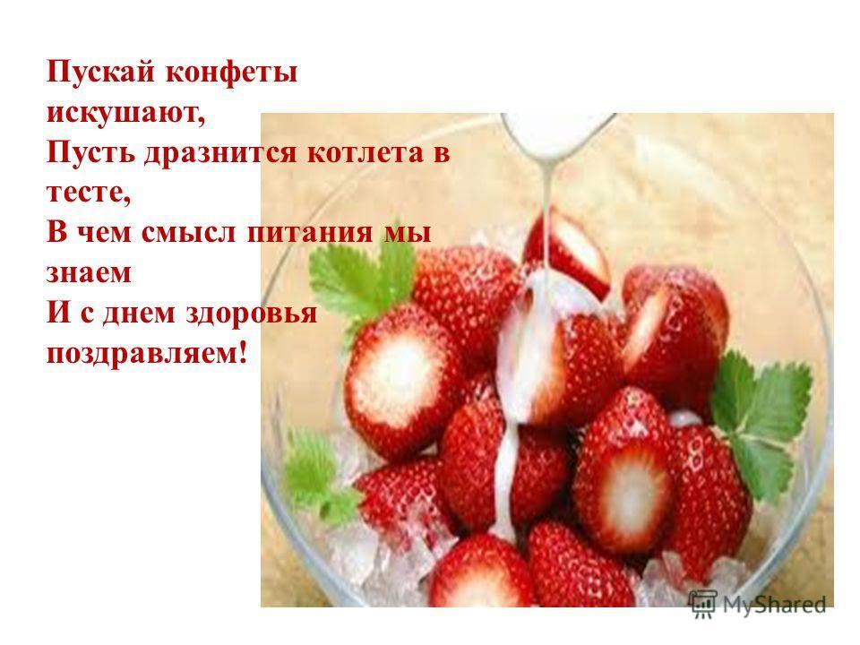 Пускай конфеты искушают, Пусть дразнится котлета в тесте, В чем смысл питания мы знаем И с днем здоровья поздравляем!