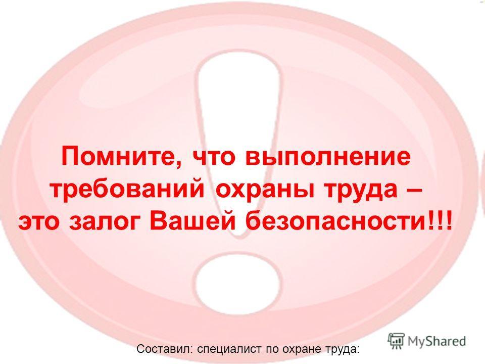 Помните, что выполнение требований охраны труда – это залог Вашей безопасности!!! Составил: специалист по охране труда: