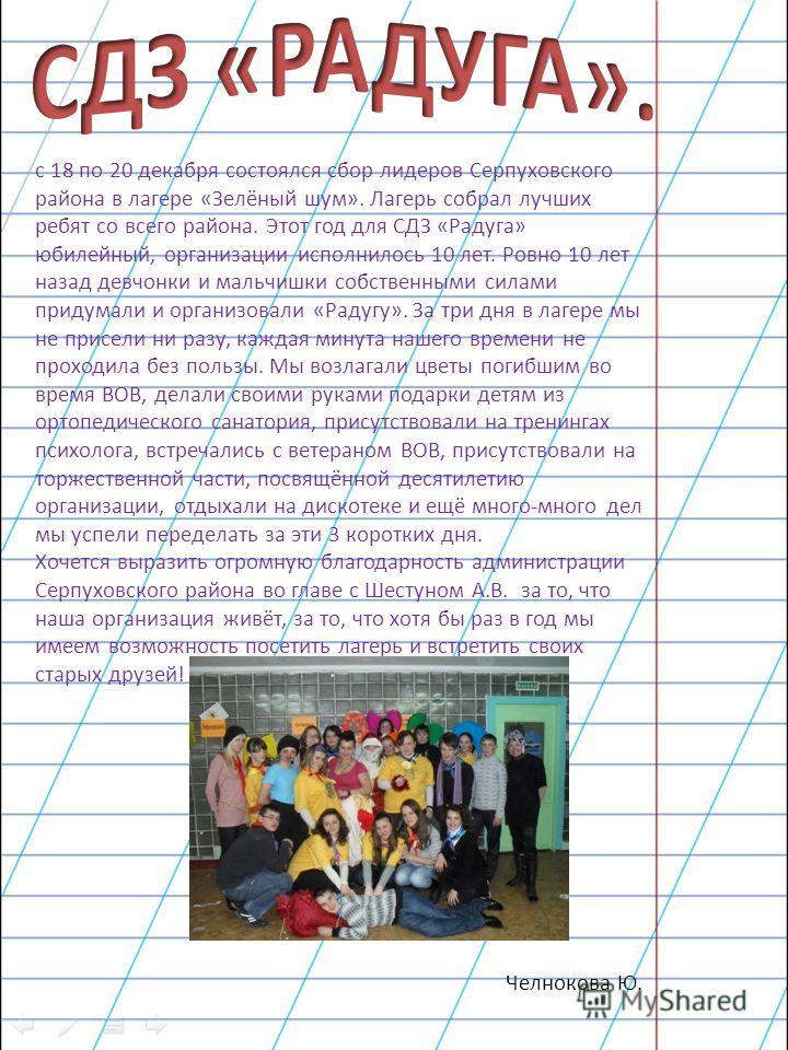 с 18 по 20 декабря состоялся сбор лидеров Серпуховского района в лагере «Зелёный шум». Лагерь собрал лучших ребят со всего района. Этот год для СДЗ «Радуга» юбилейный, организации исполнилось 10 лет. Ровно 10 лет назад девчонки и мальчишки собственны
