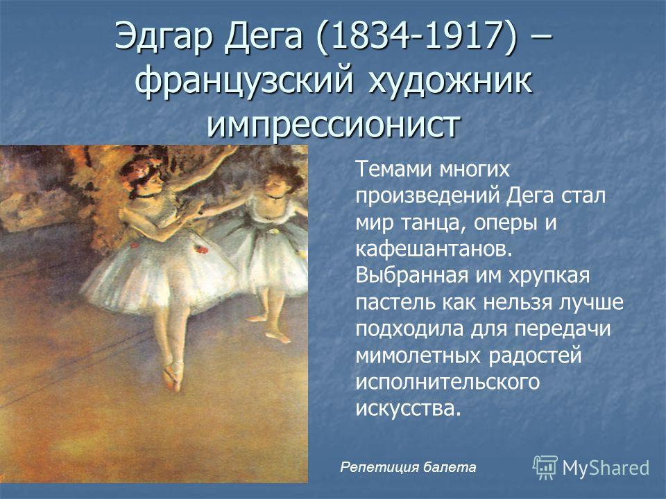 Эдгар Дега (1834-1917) – французский художник импрессионист Темами многих произведений Дега стал мир танца, оперы и кафешантанов. Выбранная им хрупкая пастель как нельзя лучше подходила для передачи мимолетных радостей исполнительского искусства. Реп