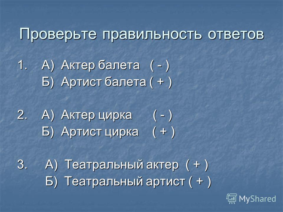 Проверьте правильность ответов 1. А) Актер балета ( - ) Б) Артист балета ( + ) Б) Артист балета ( + ) 2. А) Актер цирка ( - ) Б) Артист цирка ( + ) Б) Артист цирка ( + ) 3. А) Театральный актер ( + ) Б) Театральный артист ( + ) Б) Театральный артист
