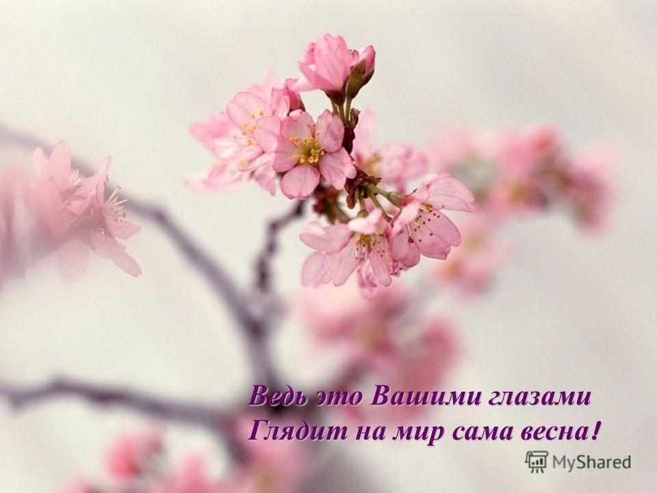 Ведь это Вашими глазами Глядит на мир сама весна !