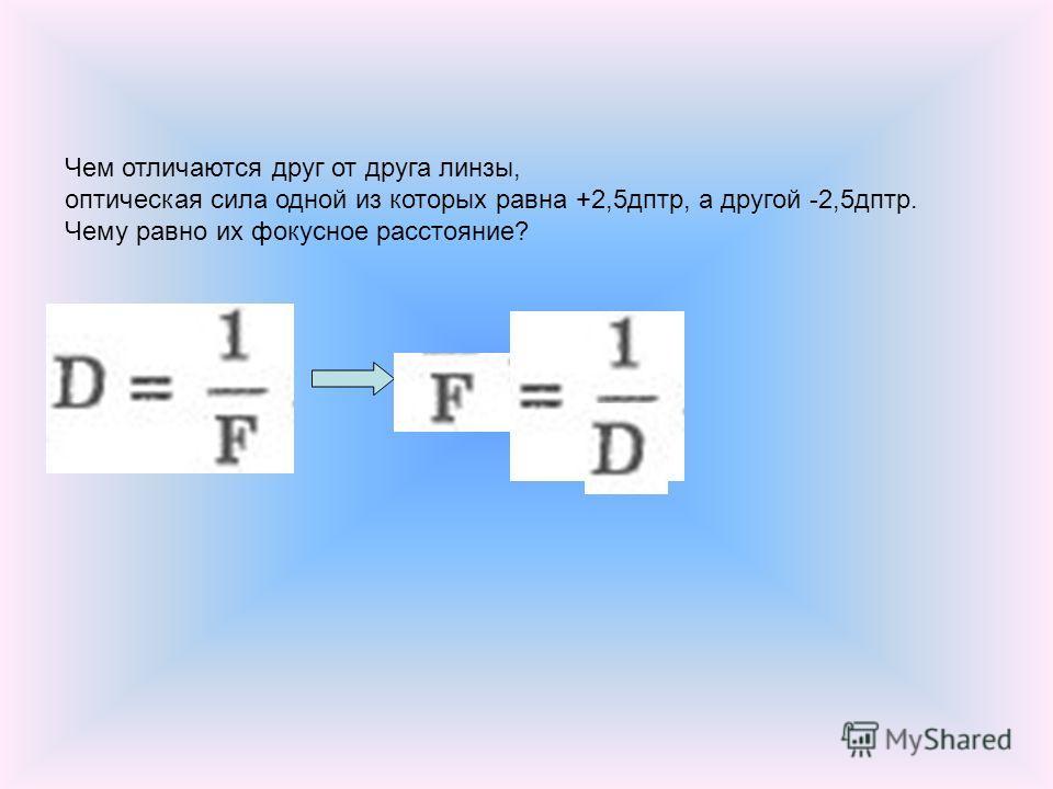 Чем отличаются друг от друга линзы, оптическая сила одной из которых равна +2,5дптр, а другой -2,5дптр. Чему равно их фокусное расстояние?