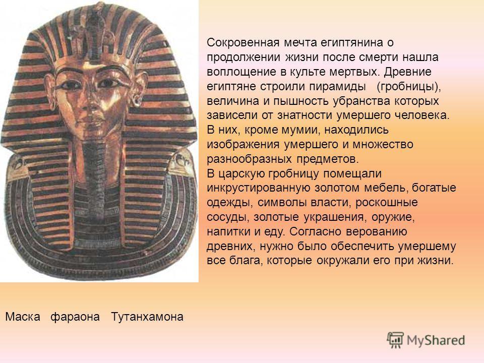 Маска фараона Тутанхамона Сокровенная мечта египтянина о продолжении жизни после смерти нашла воплощение в культе мертвых. Древние египтяне строили пирамиды (гробницы), величина и пышность убранства которых зависели от знатности умершего человека. В