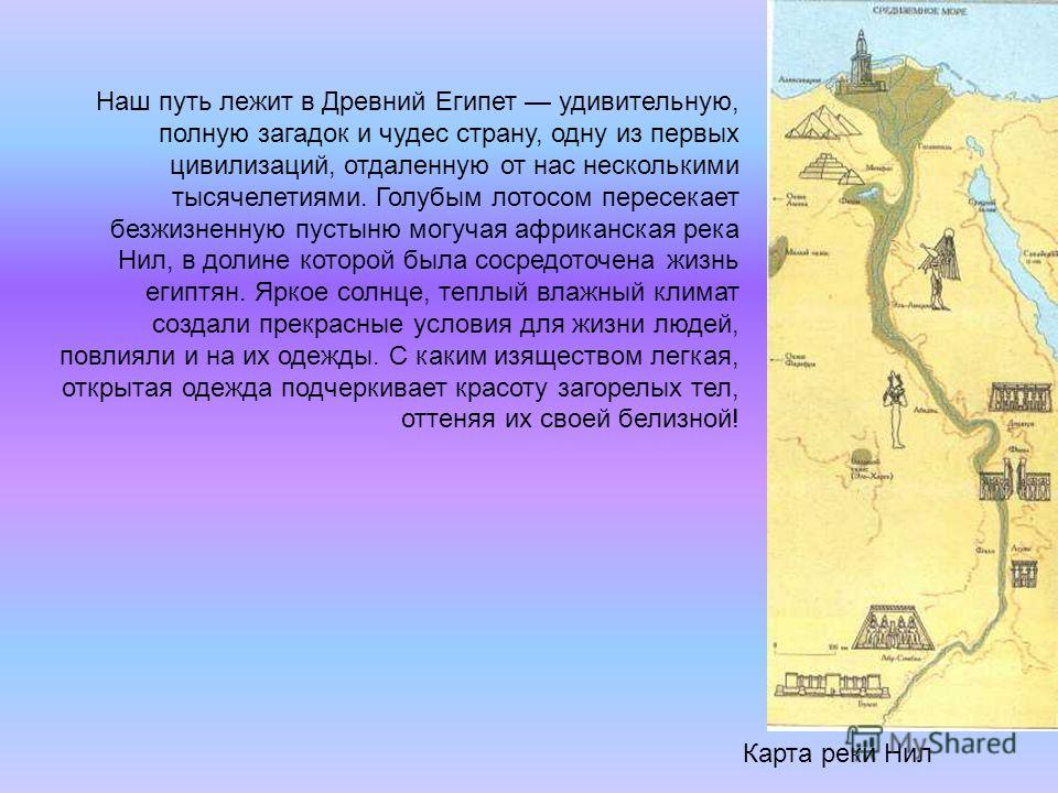Карта реки Нил Наш путь лежит в Древний Египет удивительную, полную загадок и чудес страну, одну из первых цивилизаций, отдаленную от нас несколькими тысячелетиями. Голубым лотосом пересекает безжизненную пустыню могучая африканская река Нил, в долин