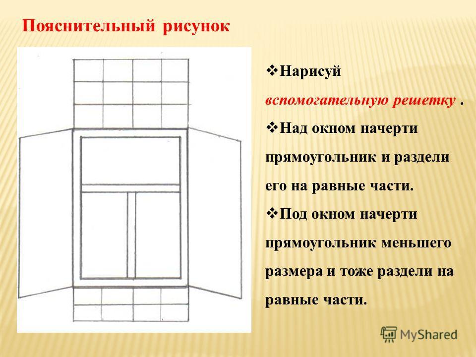 Нарисуй вспомогательную решетку. Над окном начерти прямоугольник и раздели его на равные части. Под окном начерти прямоугольник меньшего размера и тоже раздели на равные части. Пояснительный рисунок