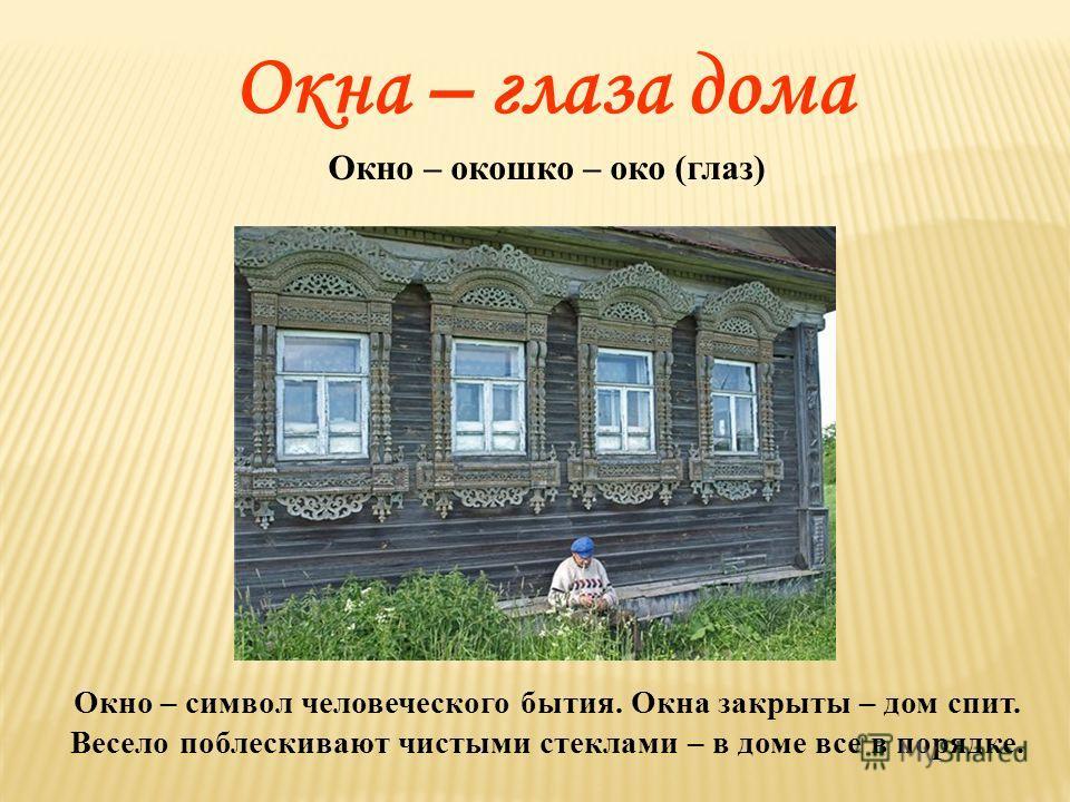 Окно – окошко – око (глаз) Окно – символ человеческого бытия. Окна закрыты – дом спит. Весело поблескивают чистыми стеклами – в доме все в порядке. Окна – глаза дома