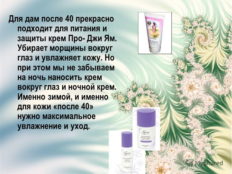 Для дам после 40 прекрасно подходит для питания и защиты крем Про- Джи Ям. Убирает морщины вокруг глаз и увлажняет кожу. Но при этом мы не забываем на ночь наносить крем вокруг глаз и ночной крем. Именно зимой, и именно для кожи «после 40» нужно макс