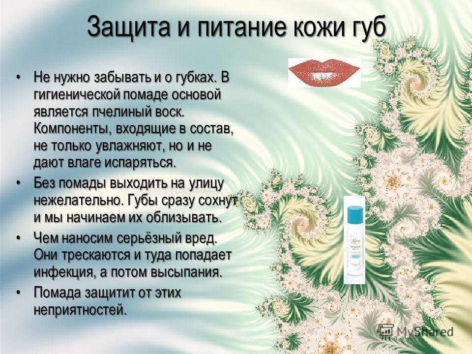 Защита и питание кожи губ Не нужно забывать и о губках. В гигиенической помаде основой является пчелиный воск. Компоненты, входящие в состав, не только увлажняют, но и не дают влаге испаряться.Не нужно забывать и о губках. В гигиенической помаде осно