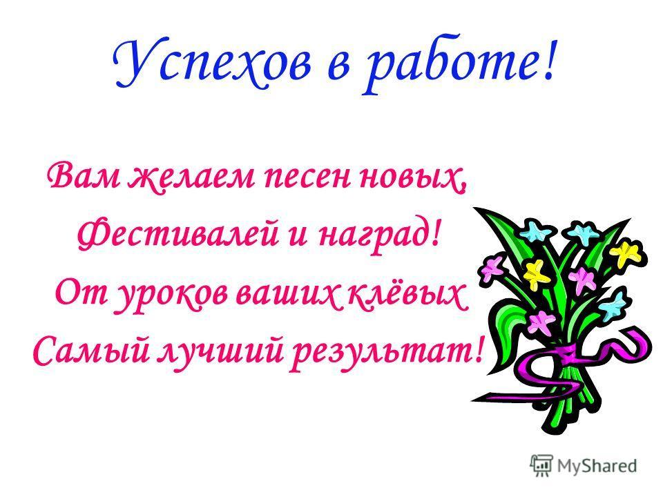 Успехов в работе! Вам желаем песен новых, Фестивалей и наград! От уроков ваших клёвых Самый лучший результат!