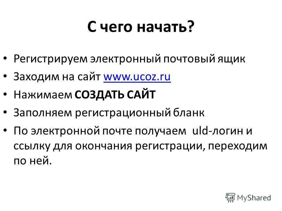 С чего начать? Регистрируем электронный почтовый ящик Заходим на сайт www.ucoz.ruwww.ucoz.ru Нажимаем СОЗДАТЬ САЙТ Заполняем регистрационный бланк По электронной почте получаем uld-логин и ссылку для окончания регистрации, переходим по ней.