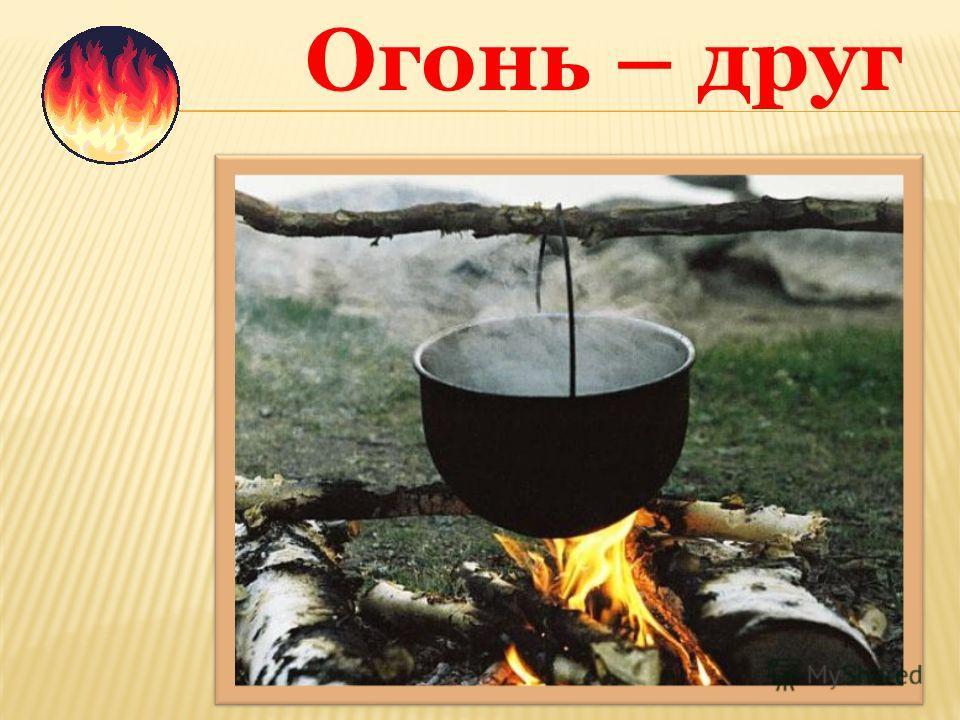 Всем огонь хороший нужен И за то ему почет, Что ребятам греет ужин, Режет сталь и хлеб печет