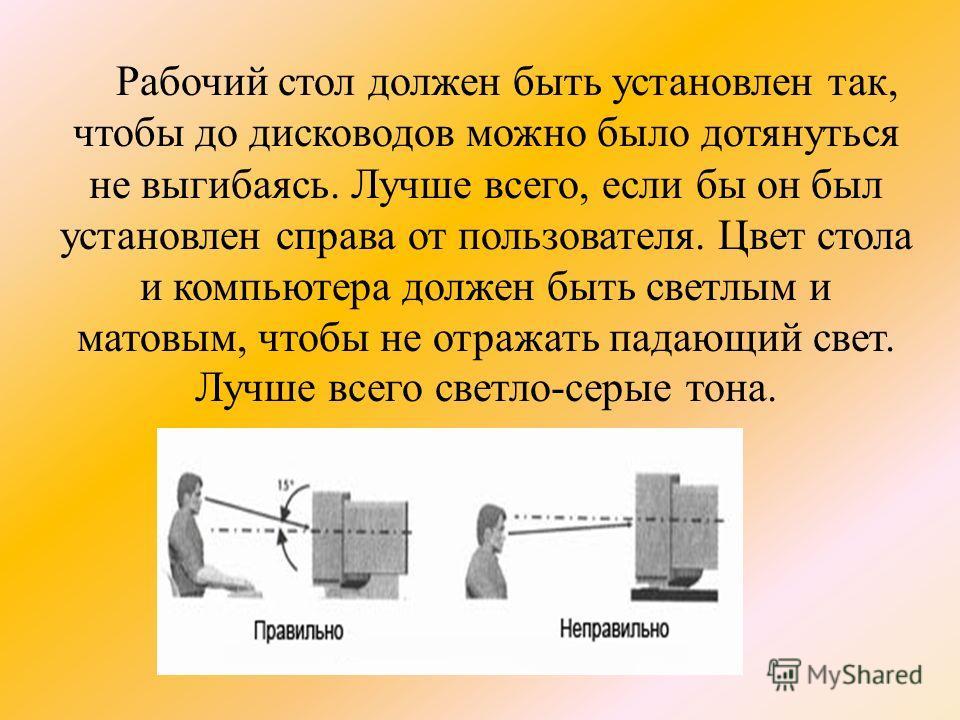 Рабочий стол должен быть установлен так, чтобы до дисководов можно было дотянуться не выгибаясь. Лучше всего, если бы он был установлен справа от пользователя. Цвет стола и компьютера должен быть светлым и матовым, чтобы не отражать падающий свет. Лу