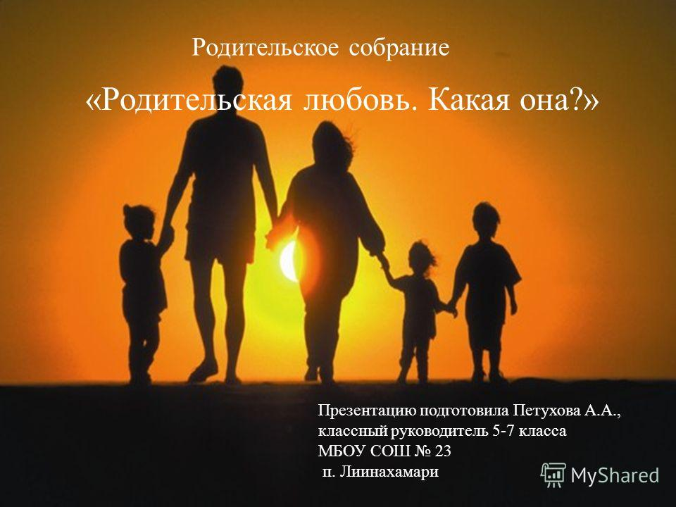 «Родительская любовь. Какая она?» Родительское собрание Презентацию подготовила Петухова А.А., классный руководитель 5-7 класса МБОУ СОШ 23 п. Лиинахамари