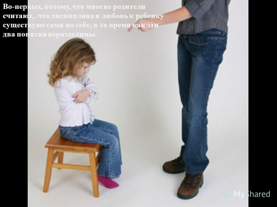 Во-первых, потому, что многие родители считают,.что дисциплина и любовь к ребенку существуют сами по себе, в то время как эти два понятия неразделимы.