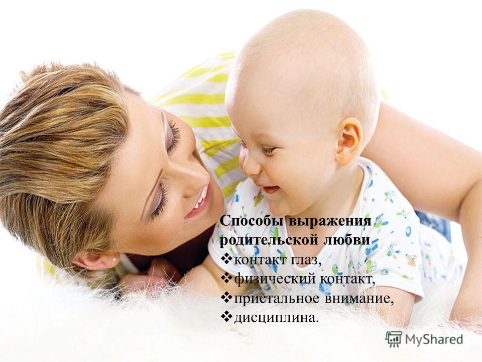 Способы выражения родительской любви контакт глаз, физический контакт, пристальное внимание, дисциплина.