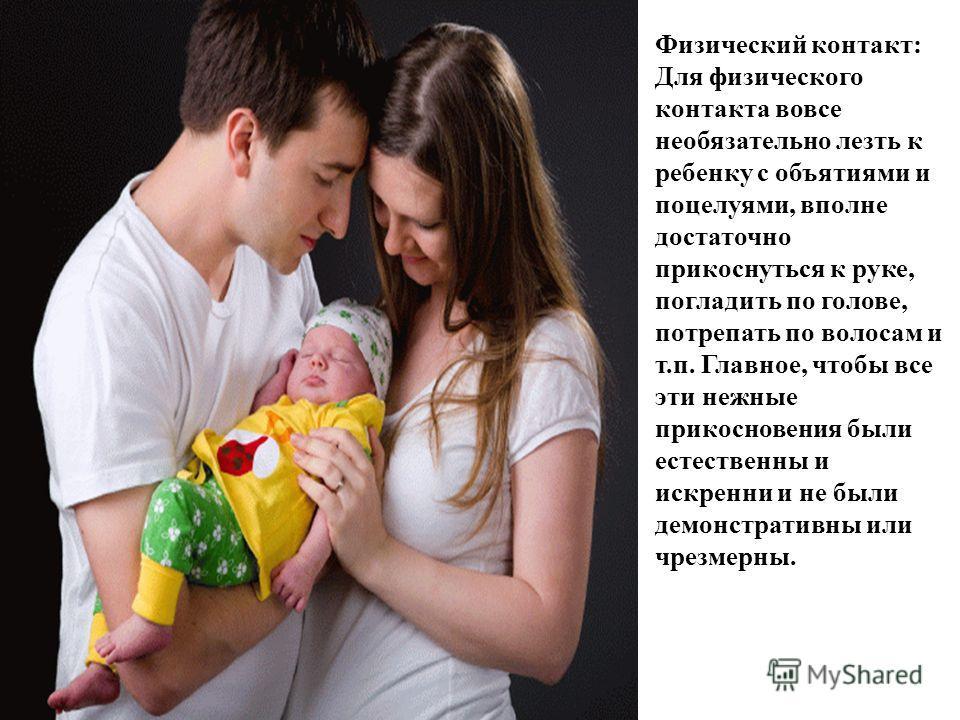 Физический контакт: Для физического контакта вовсе необязательно лезть к ребенку с объятиями и поцелуями, вполне достаточно прикоснуться к руке, погладить по голове, потрепать по волосам и т.п. Главное, чтобы все эти нежные прикосновения были естеств