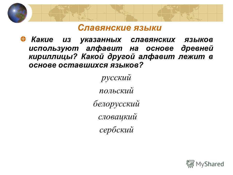 Славянские языки Какие из указанных славянских языков используют алфавит на основе древней кириллицы? Какой другой алфавит лежит в основе оставшихся языков? русский польский белорусский словацкий сербский
