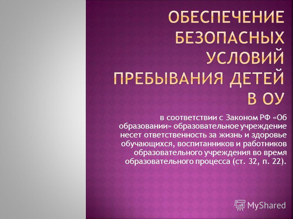 в соответствии с Законом РФ «Об образовании» образовательное учреждение несет ответственность за жизнь и здоровье обучающихся, воспитанников и работников образовательного учреждения во время образовательного процесса (ст. 32, п. 22).