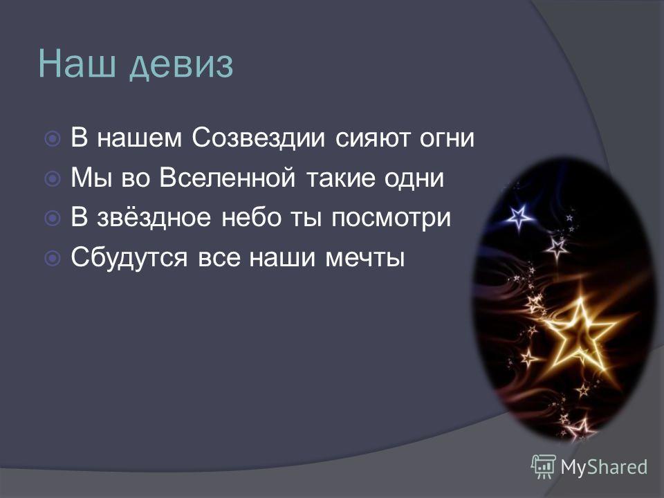 Наш девиз В нашем Созвездии сияют огни Мы во Вселенной такие одни В звёздное небо ты посмотри Сбудутся все наши мечты