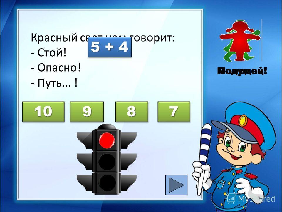 Красный свет нам говорит: - Стой! - Опасно! - Путь... ! Молодец!Подумай! 5 + 4 10 9 9 8 7 Подумай!
