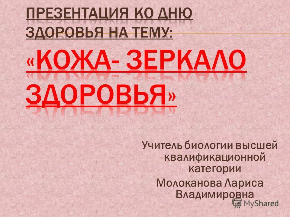 Учитель биологии высшей квалификационной категории Молоканова Лариса Владимировна