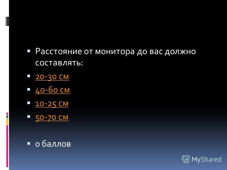 Расстояние от монитора до вас должно составлять: 20-30 см 40-60 см 10-25 см 50-70 см 0 баллов