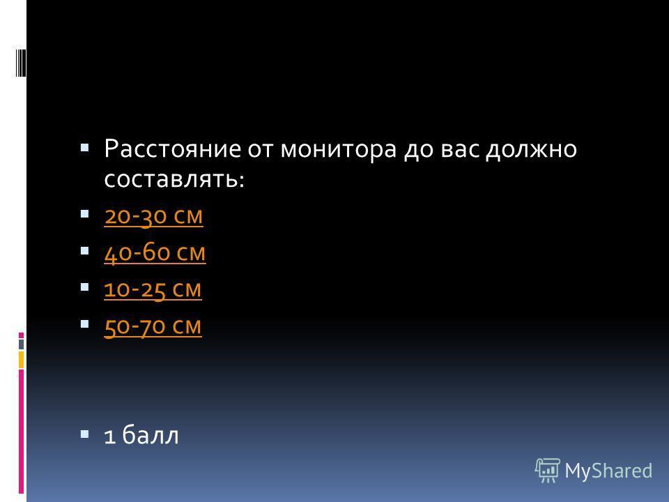 Расстояние от монитора до вас должно составлять: 20-30 см 40-60 см 10-25 см 50-70 см 1 балл