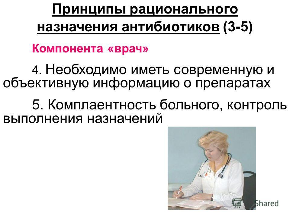 Принципы рационального назначения антибиотиков (3-5) Компонента «врач» 4. Необходимо иметь современную и объективную информацию о препаратах 5. Комплаентность больного, контроль выполнения назначений