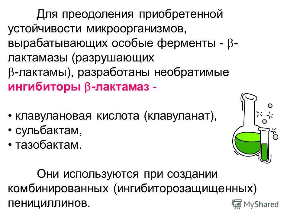 Для преодоления приобретенной устойчивости микроорганизмов, вырабатывающих особые ферменты - - лактамазы (разрушающих -лактамы), разработаны необратимые ингибиторы -лактамаз - клавулановая кислота (клавуланат), сульбактам, тазобактам. Они используютс